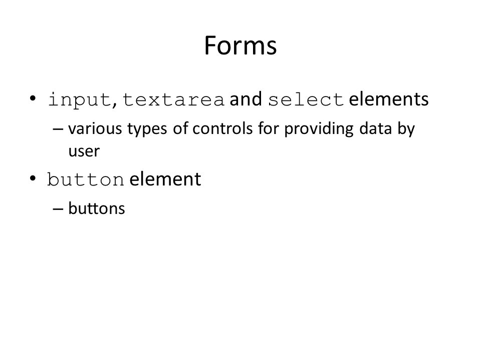 Forms input, textarea and select elements – various types of controls for providing data by user button element – buttons