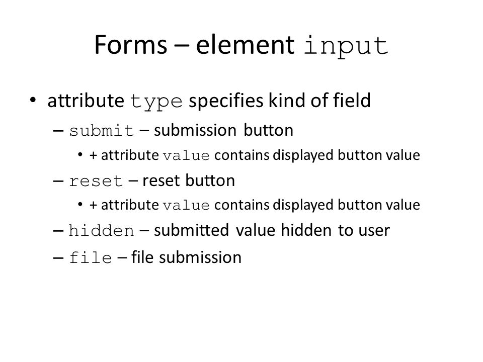 Forms – element input attribute type specifies kind of field – submit – submission button + attribute value contains displayed button value – reset – reset button + attribute value contains displayed button value – hidden – submitted value hidden to user – file – file submission