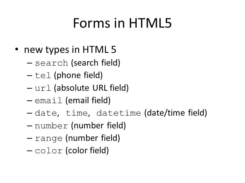 Forms in HTML5 new types in HTML 5 – search (search field) – tel (phone field) – url (absolute URL field) – email (email field) – date, time, datetime (date/time field) – number (number field) – range (number field) – color (color field)