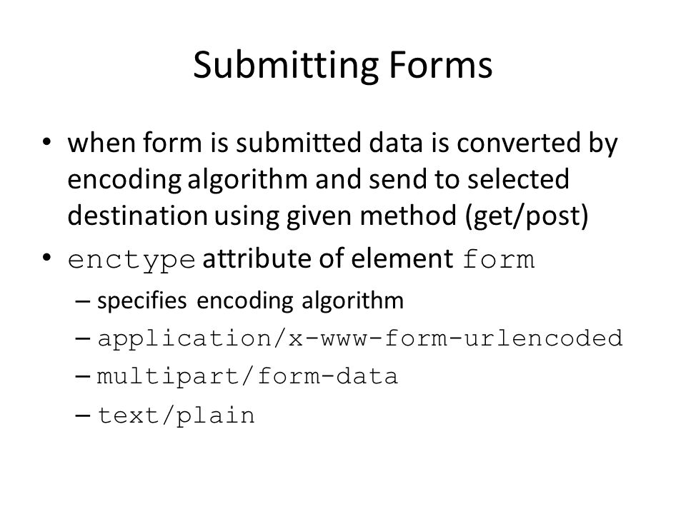 Submitting Forms when form is submitted data is converted by encoding algorithm and send to selected destination using given method (get/post) enctype attribute of element form – specifies encoding algorithm – application/x-www-form-urlencoded – multipart/form-data – text/plain