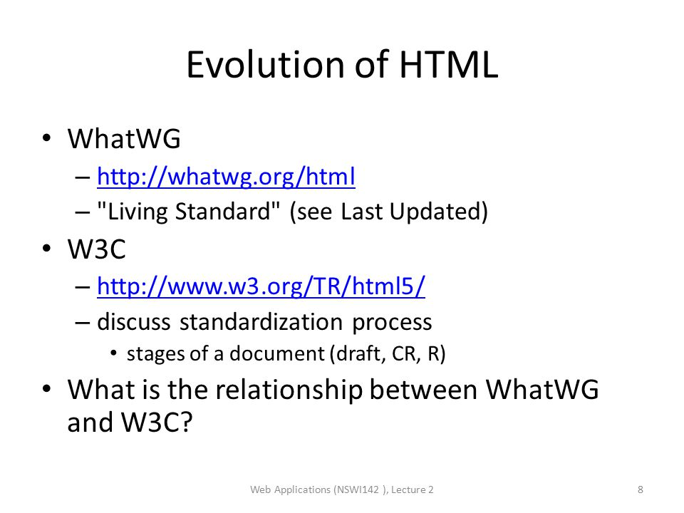 Evolution of HTML WhatWG – http://whatwg.org/html http://whatwg.org/html – Living Standard (see Last Updated) W3C – http://www.w3.org/TR/html5/ http://www.w3.org/TR/html5/ – discuss standardization process stages of a document (draft, CR, R) What is the relationship between WhatWG and W3C.
