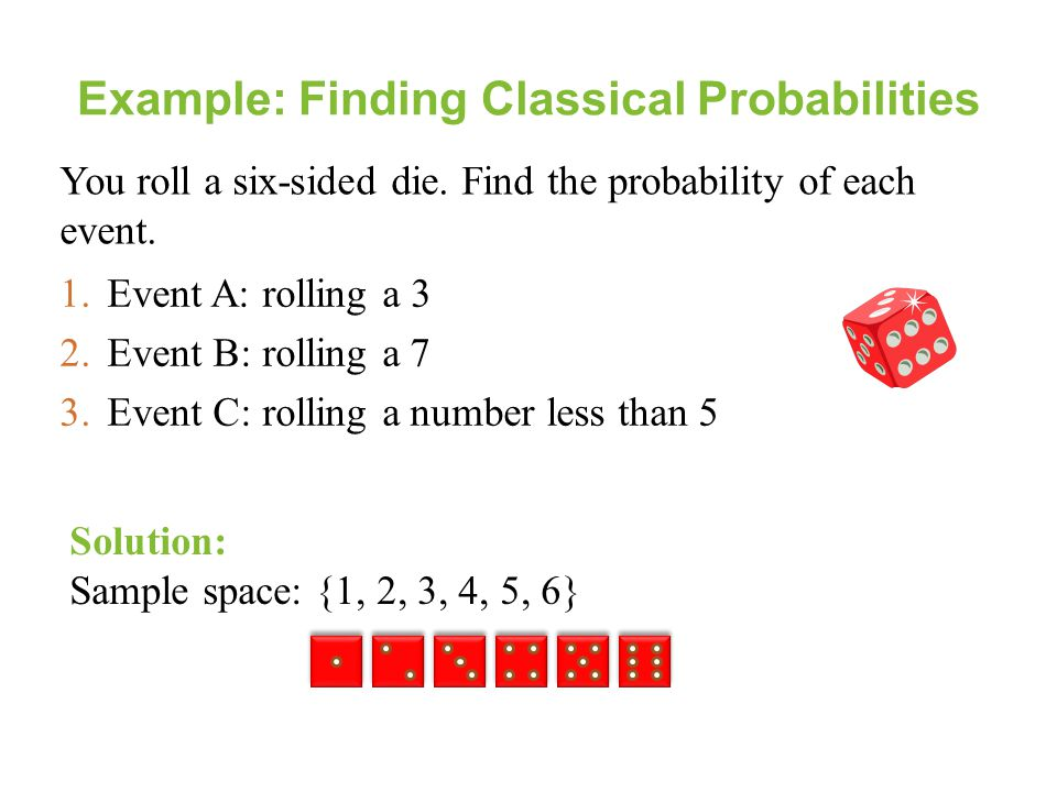 Example: Finding Classical Probabilities 1.Event A: rolling a 3 2.Event B: rolling a 7 3.Event C: rolling a number less than 5 Solution: Sample space:
