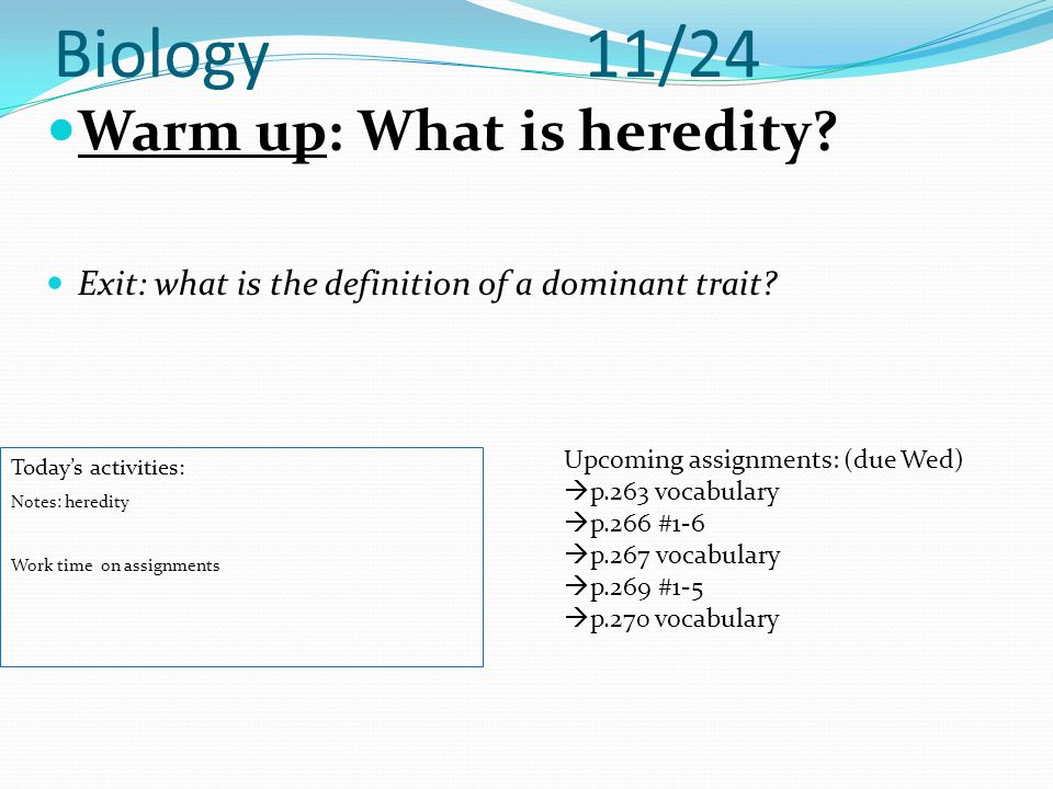 Biology 11/24 Warm up: What is heredity? Exit: what is the definition of a dominant trait? Today's activities: Notes: heredity Work time on assignment