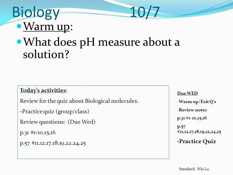 Biology 10/7 Warm up: What does pH measure about a solution? Today's activities: Review for the quiz about Biological molecules. -Practice quiz (group