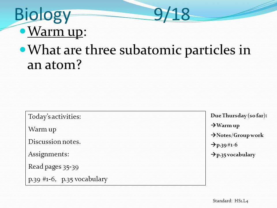Biology 9/18 Warm up: What are three subatomic particles in an atom? Today's activities: Warm up Discussion notes. Assignments: Read pages 35-39 p.39
