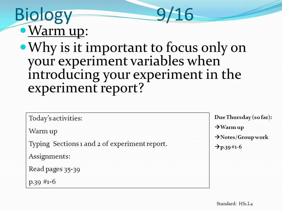 Biology 9/16 Warm up: Why is it important to focus only on your experiment variables when introducing your experiment in the experiment report? Today'