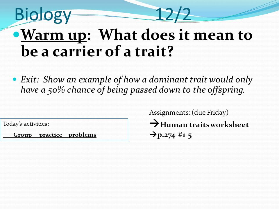 Biology 12/2 Warm up: What does it mean to be a carrier of a trait? Exit: Show an example of how a dominant trait would only have a 50% chance of bein