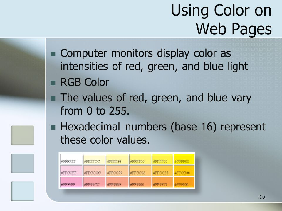 10 Using Color on Web Pages Computer monitors display color as intensities of red, green, and blue light RGB Color The values of red, green, and blue vary from 0 to 255.