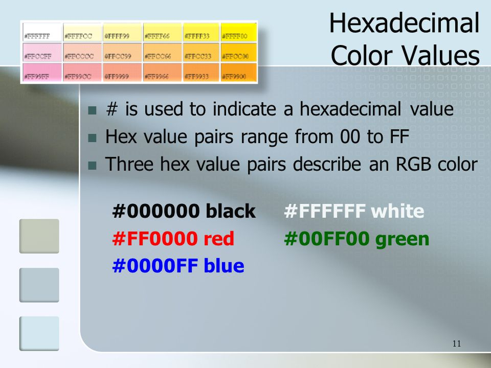 11 Hexadecimal Color Values # is used to indicate a hexadecimal value Hex value pairs range from 00 to FF Three hex value pairs describe an RGB color #000000 black#FFFFFF white #FF0000 red#00FF00 green #0000FF blue