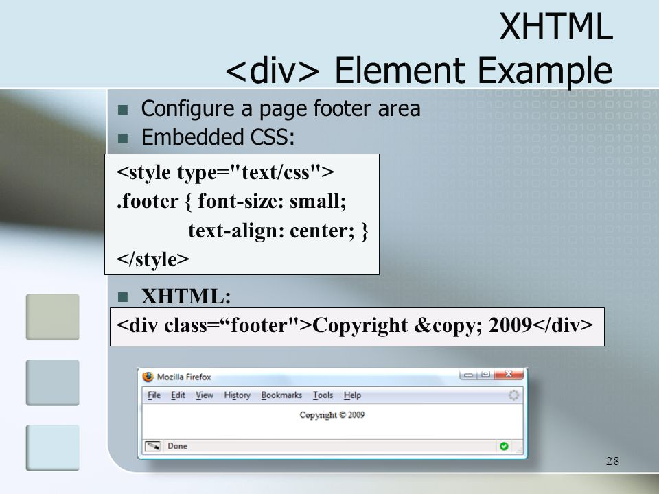 28 XHTML Element Example Configure a page footer area Embedded CSS:.footer { font-size: small; text-align: center; } XHTML: Copyright © 2009