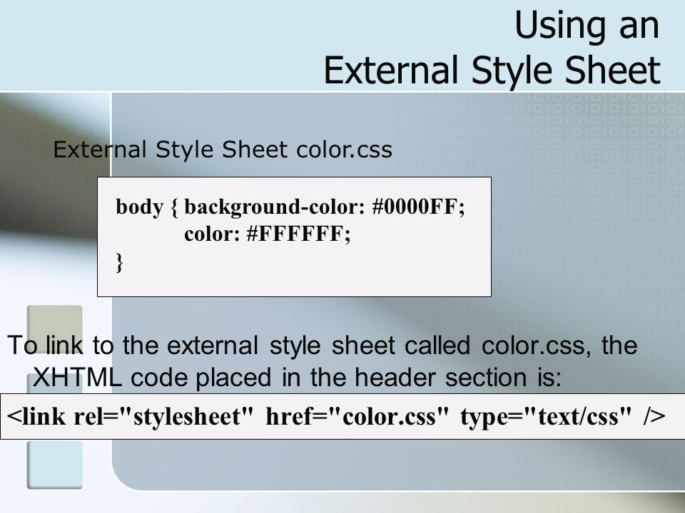Using an External Style Sheet To link to the external style sheet called color.css, the XHTML code placed in the header section is: body { background-