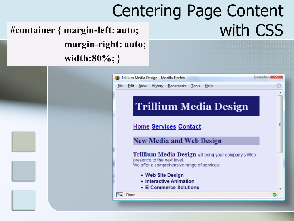 Centering Page Content with CSS #container { margin-left: auto; margin-right: auto; width:80%; }