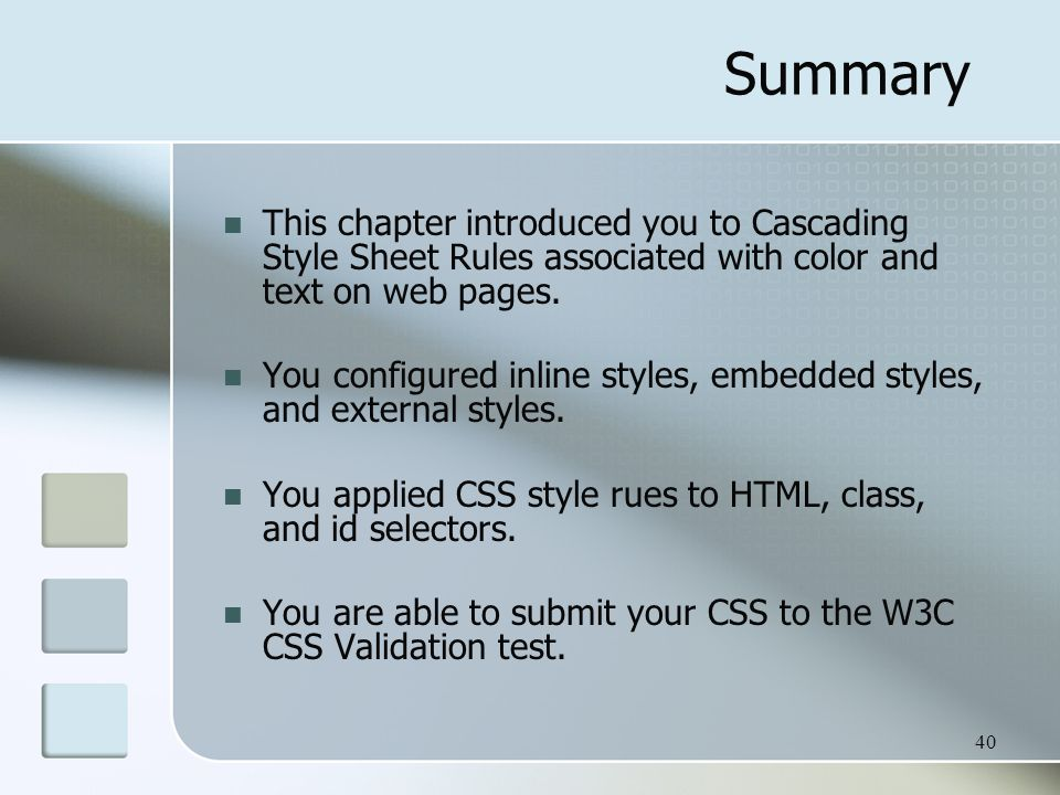 40 Summary This chapter introduced you to Cascading Style Sheet Rules associated with color and text on web pages. You configured inline styles, embed