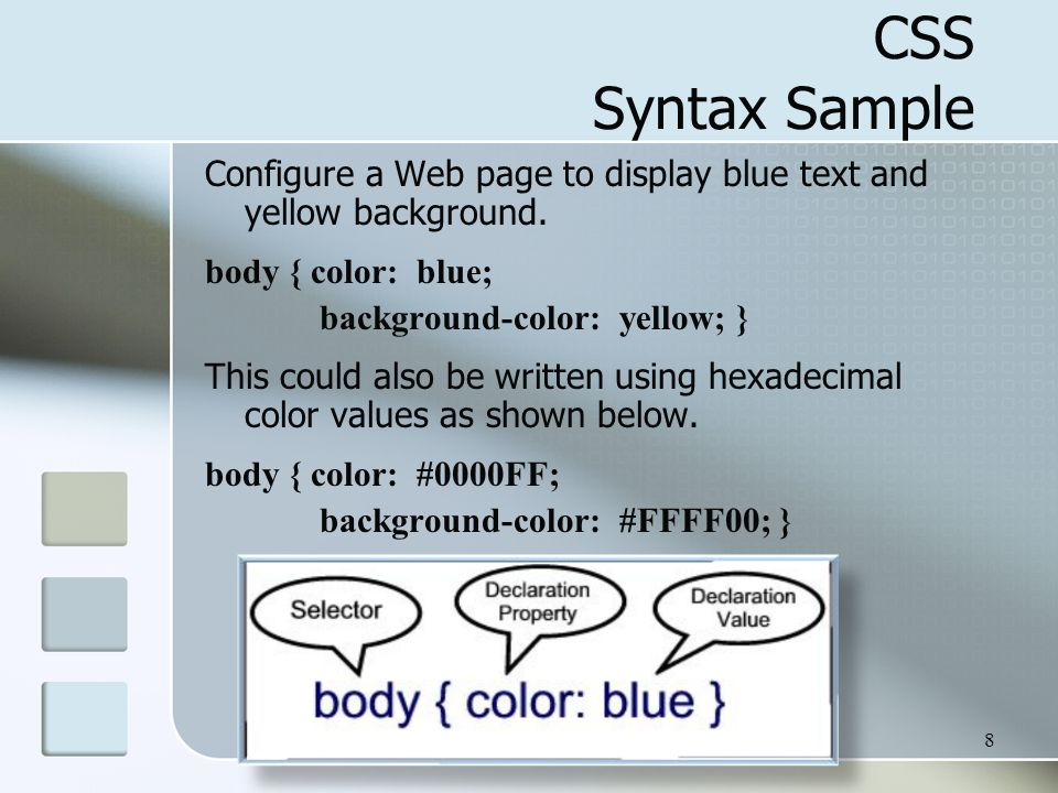 8 CSS Syntax Sample Configure a Web page to display blue text and yellow background. body { color: blue; background-color: yellow; } This could also b