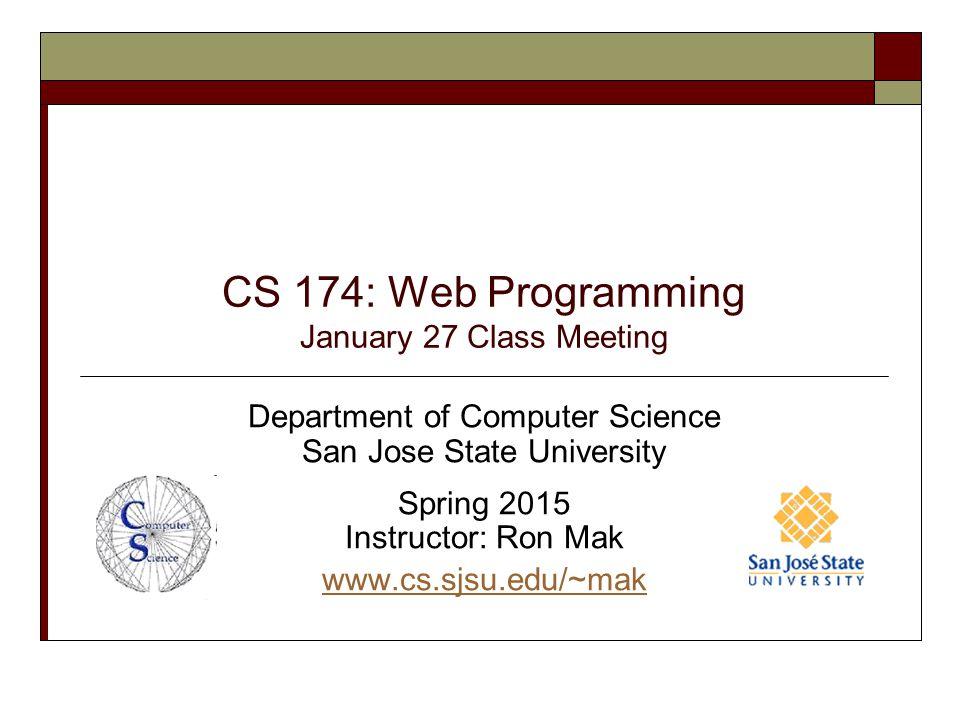 CS 174: Web Programming January 27 Class Meeting Department of Computer Science San Jose State University Spring 2015 Instructor: Ron Mak www.cs.sjsu.
