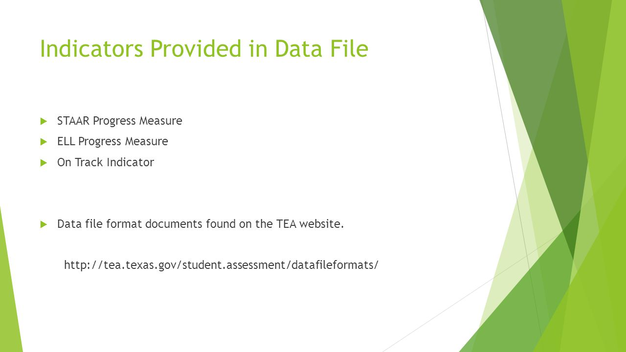 Indicators Provided in Data File  STAAR Progress Measure  ELL Progress Measure  On Track Indicator  Data file format documents found on the TEA website.