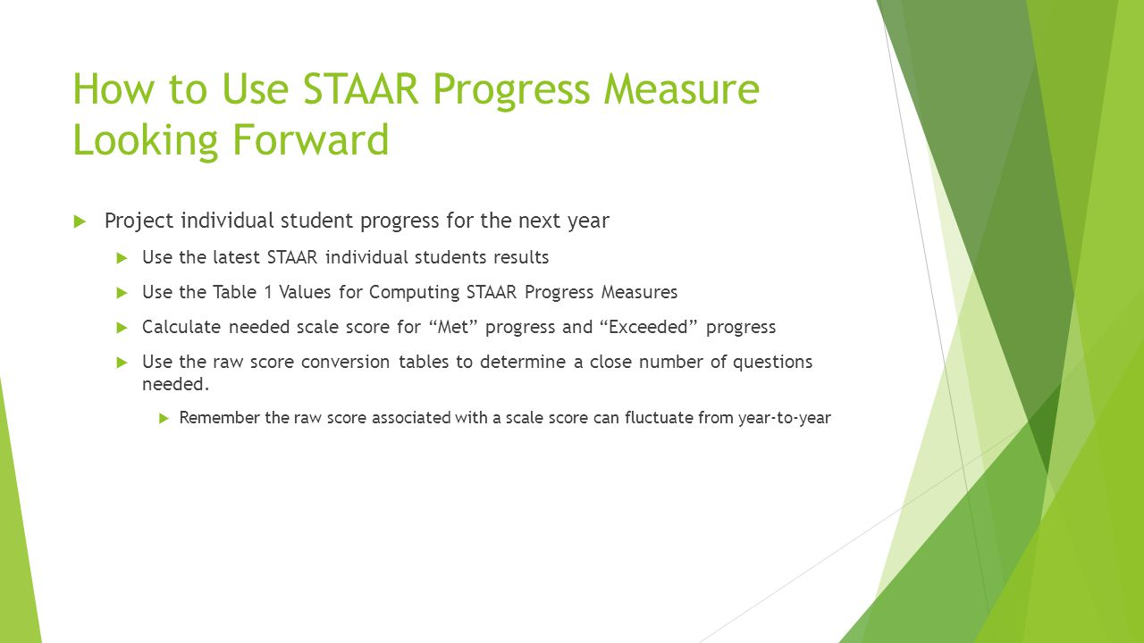 How to Use STAAR Progress Measure Looking Forward  Project individual student progress for the next year  Use the latest STAAR individual students results  Use the Table 1 Values for Computing STAAR Progress Measures  Calculate needed scale score for Met progress and Exceeded progress  Use the raw score conversion tables to determine a close number of questions needed.
