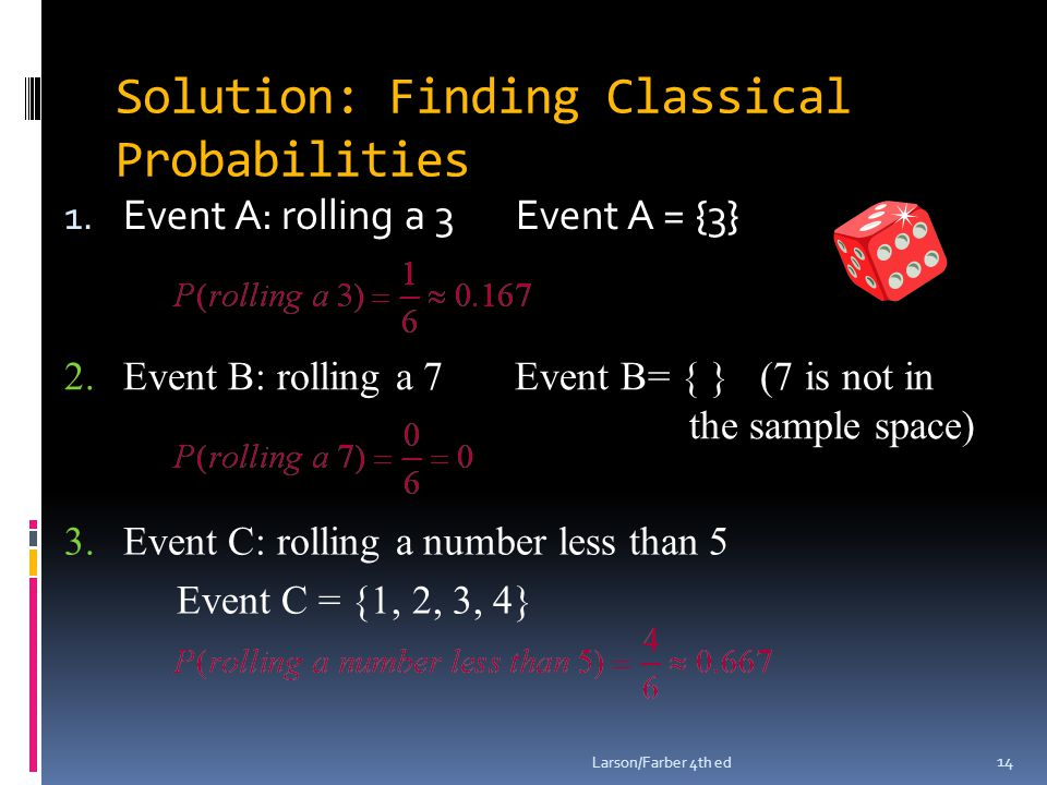 Solution: Finding Classical Probabilities 1. Event A: rolling a 3 Event A = {3} Larson/Farber 4th ed 14 2.Event B: rolling a 7 Event B= { } (7 is not