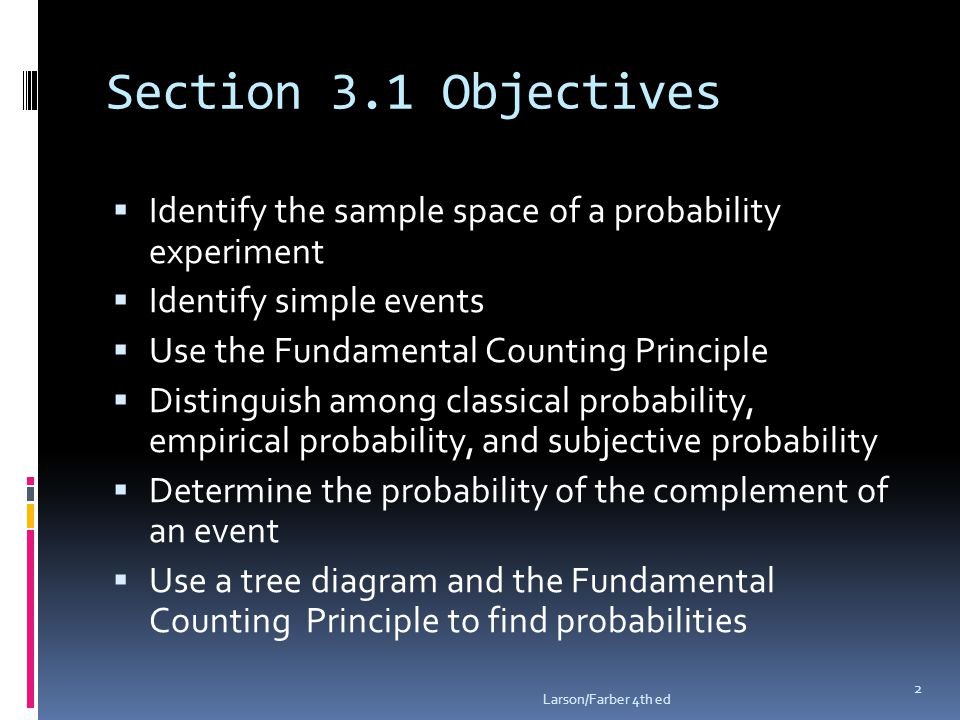 Section 3.1 Objectives  Identify the sample space of a probability experiment  Identify simple events  Use the Fundamental Counting Principle  Distinguish among classical probability, empirical probability, and subjective probability  Determine the probability of the complement of an event  Use a tree diagram and the Fundamental Counting Principle to find probabilities Larson/Farber 4th ed 2