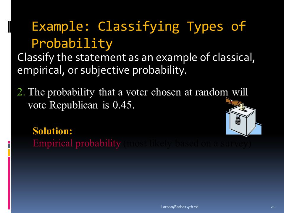 Example: Classifying Types of Probability Classify the statement as an example of classical, empirical, or subjective probability. Larson/Farber 4th e