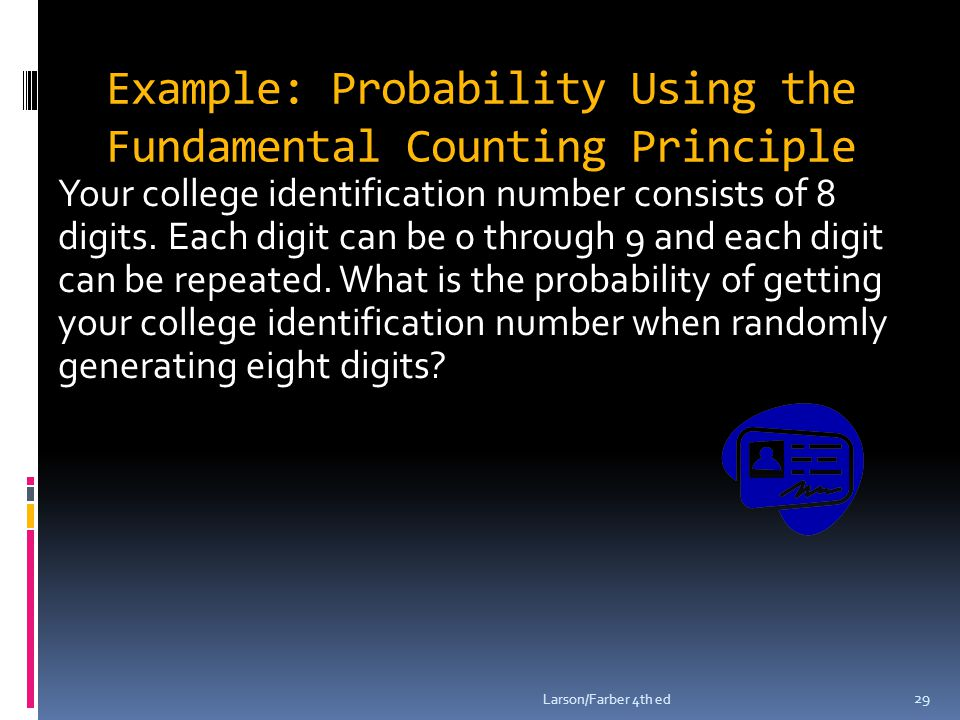 Example: Probability Using the Fundamental Counting Principle Your college identification number consists of 8 digits.