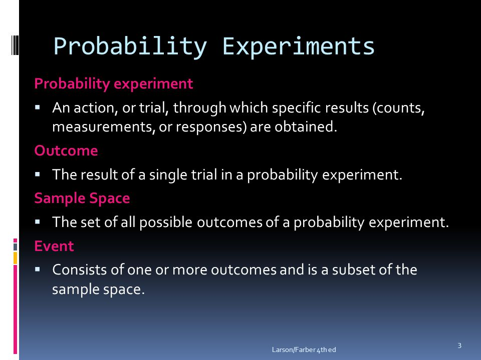 Probability Experiments Probability experiment  An action, or trial, through which specific results (counts, measurements, or responses) are obtained.