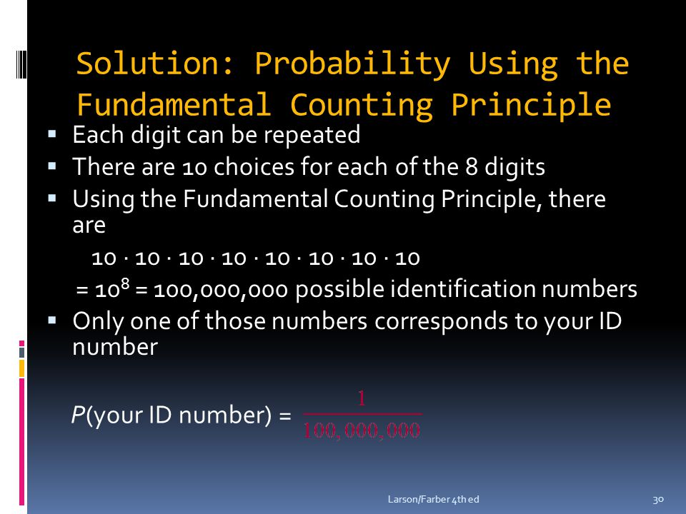 Solution: Probability Using the Fundamental Counting Principle  Each digit can be repeated  There are 10 choices for each of the 8 digits  Using the Fundamental Counting Principle, there are 10 ∙ 10 ∙ 10 ∙ 10 ∙ 10 ∙ 10 ∙ 10 ∙ 10 = 10 8 = 100,000,000 possible identification numbers  Only one of those numbers corresponds to your ID number Larson/Farber 4th ed 30 P(your ID number) =