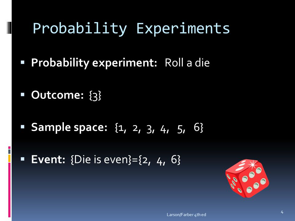 Probability Experiments  Probability experiment: Roll a die  Outcome: {3}  Sample space: {1, 2, 3, 4, 5, 6}  Event: {Die is even}={2, 4, 6} Larson/Farber 4th ed 4