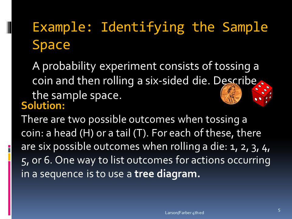 Example: Identifying the Sample Space A probability experiment consists of tossing a coin and then rolling a six-sided die.