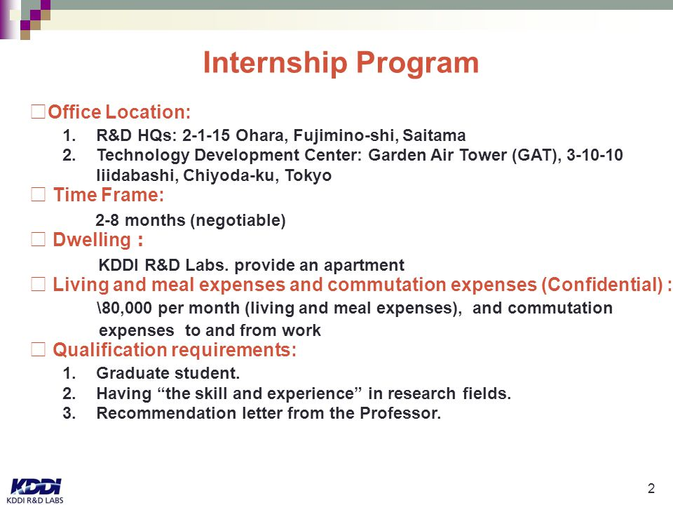 2 Internship Program □Office Location: 1.R&D HQs: 2-1-15 Ohara, Fujimino-shi, Saitama 2.Technology Development Center: Garden Air Tower (GAT), 3-10-10 Iiidabashi, Chiyoda-ku, Tokyo □ Time Frame: 2-8 months (negotiable) □ Dwelling : KDDI R&D Labs.