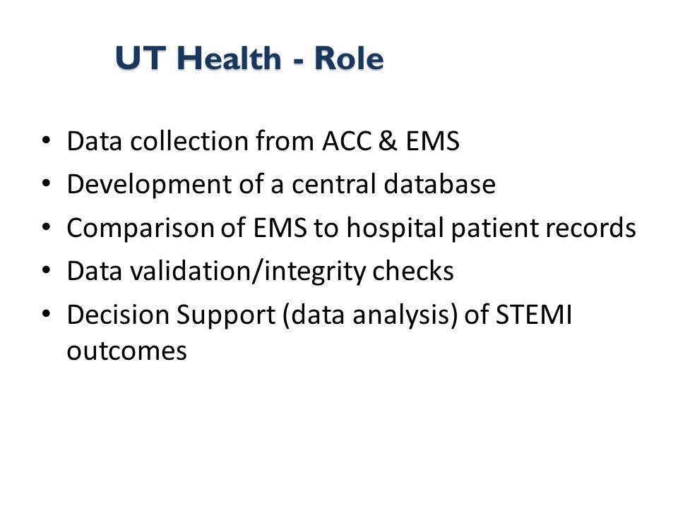 Data collection from ACC & EMS Development of a central database Comparison of EMS to hospital patient records Data validation/integrity checks Decision Support (data analysis) of STEMI outcomes UT Health - Role