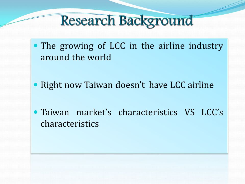 Research Background The growing of LCC in the airline industry around the world Right now Taiwan doesn't have LCC airline Taiwan market's characteristics VS LCC's characteristics