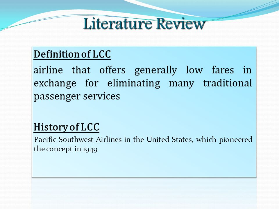 Literature Review Definition of LCC airline that offers generally low fares in exchange for eliminating many traditional passenger services History of LCC Pacific Southwest Airlines in the United States, which pioneered the concept in 1949