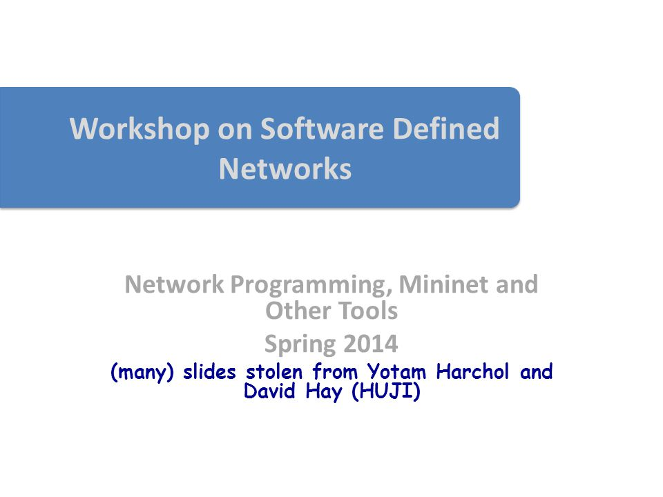 Workshop on Software Defined Networks Network Programming, Mininet and Other Tools Spring 2014 (many) slides stolen from Yotam Harchol and David Hay (