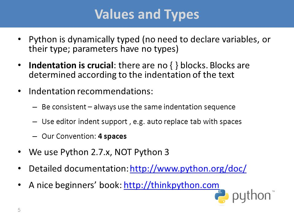 Values and Types Python is dynamically typed (no need to declare variables, or their type; parameters have no types) Indentation is crucial: there are