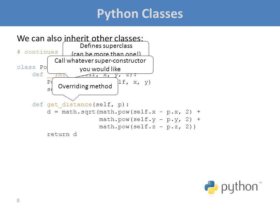 Python Classes We can also inherit other classes: # continues from previous slide... class Point3D(Point2D): def __init__(self, x, y, z): Point2D.__in