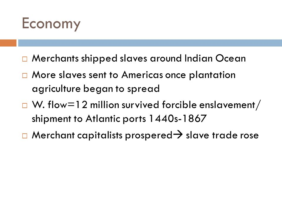 Economy  Commercial fortune depended on alliances with African trading & Political networks  African partners/ commercial networks left to capture slaves  High morality = losses of profits  Merchants-active role in supplying slaves for transatlantic shipment  Shift=Households that commanded large animal herds or land  urban merchants and warrior elites