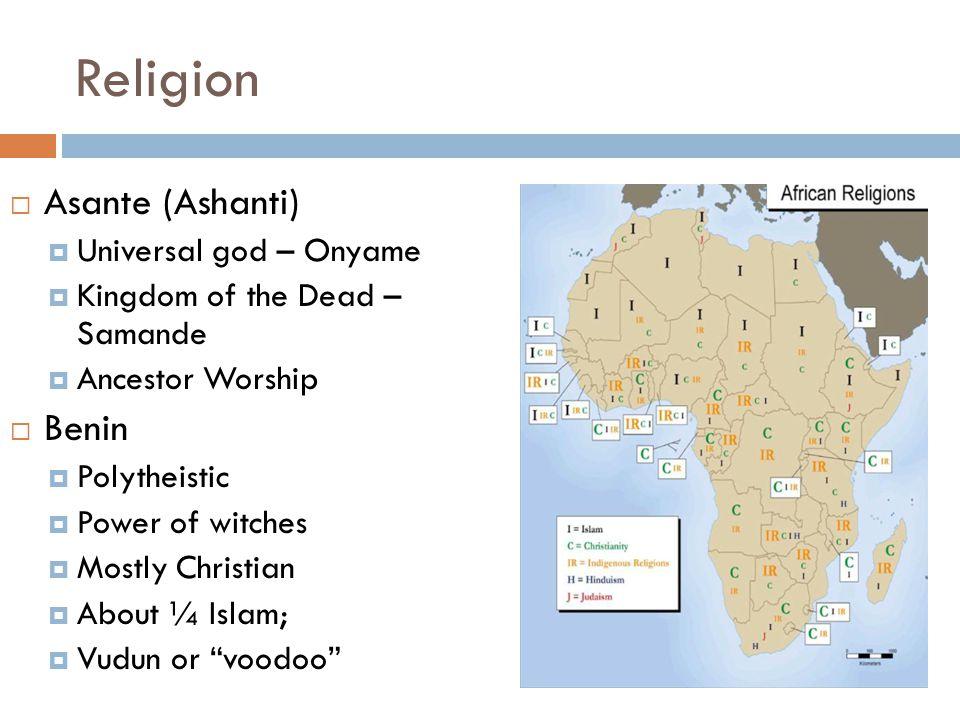 Religion  Asante (Ashanti)  Universal god – Onyame  Kingdom of the Dead – Samande  Ancestor Worship  Benin  Polytheistic  Power of witches  Mo