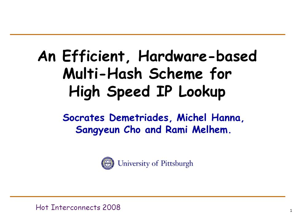 1 An Efficient, Hardware-based Multi-Hash Scheme for High Speed IP Lookup Hot Interconnects 2008 Socrates Demetriades, Michel Hanna, Sangyeun Cho and