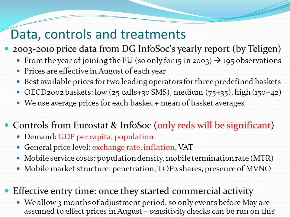 Data, controls and treatments 2003-2010 price data from DG InfoSoc s yearly report (by Teligen) From the year of joining the EU (so only for 15 in 2003)  195 observations Prices are effective in August of each year Best available prices for two leading operators for three predefined baskets OECD2002 baskets: low (25 calls+30 SMS), medium (75+35), high (150+42) We use average prices for each basket + mean of basket averages Controls from Eurostat & InfoSoc (only reds will be significant) Demand: GDP per capita, population General price level: exchange rate, inflation, VAT Mobile service costs: population density, mobile termination rate (MTR) Mobile market structure: penetration, TOP2 shares, presence of MVNO Effective entry time: once they started commercial activity We allow 3 months of adjustment period, so only events before May are assumed to effect prices in August – sensitivity checks can be run on this 7