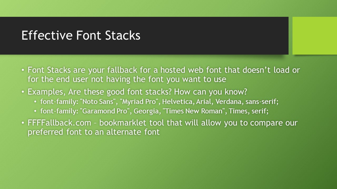 Effective Font Stacks Font Stacks are your fallback for a hosted web font that doesn't load or for the end user not having the font you want to use Font Stacks are your fallback for a hosted web font that doesn't load or for the end user not having the font you want to use Examples, Are these good font stacks.
