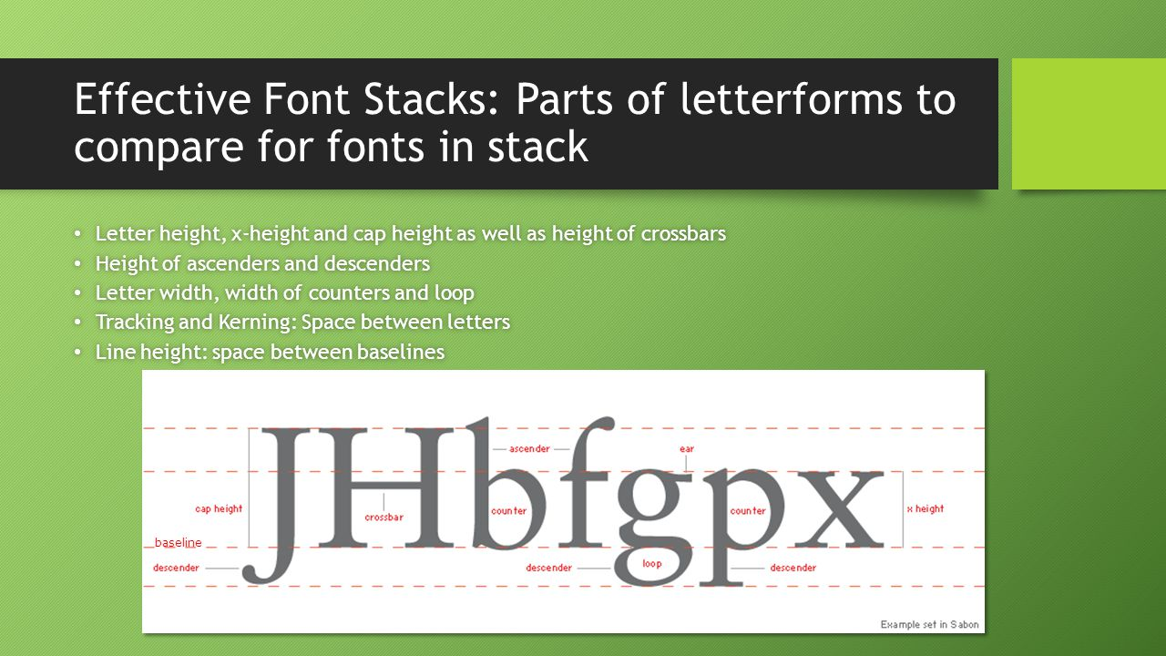 Effective Font Stacks: Parts of letterforms to compare for fonts in stack Letter height, x-height and cap height as well as height of crossbars Letter height, x-height and cap height as well as height of crossbars Height of ascenders and descenders Height of ascenders and descenders Letter width, width of counters and loop Letter width, width of counters and loop Tracking and Kerning: Space between letters Tracking and Kerning: Space between letters Line height: space between baselines Line height: space between baselines baseline