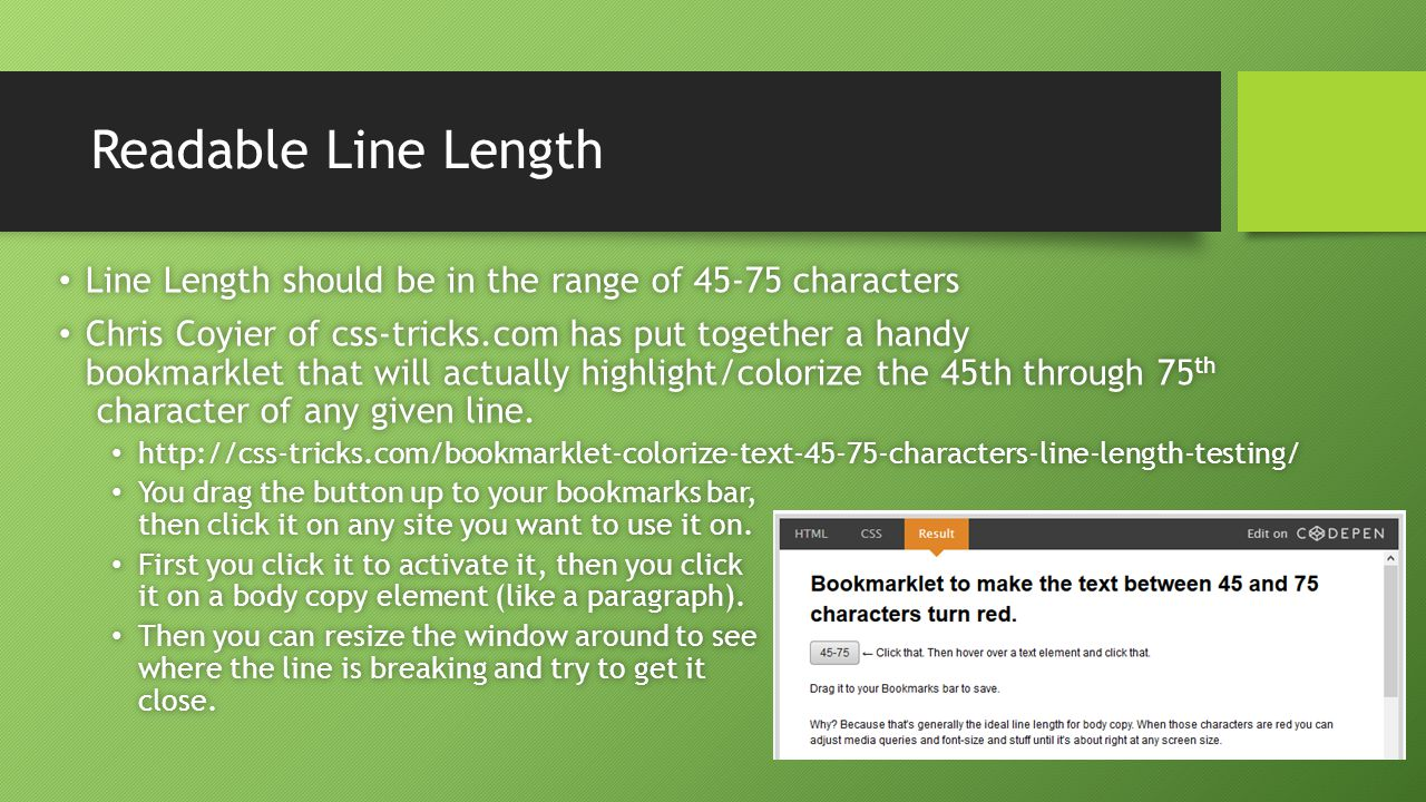 Readable Line Length Line Length should be in the range of 45-75 characters Line Length should be in the range of 45-75 characters Chris Coyier of css-tricks.com has put together a handy bookmarklet that will actually highlight/colorize the 45th through 75 th character of any given line.