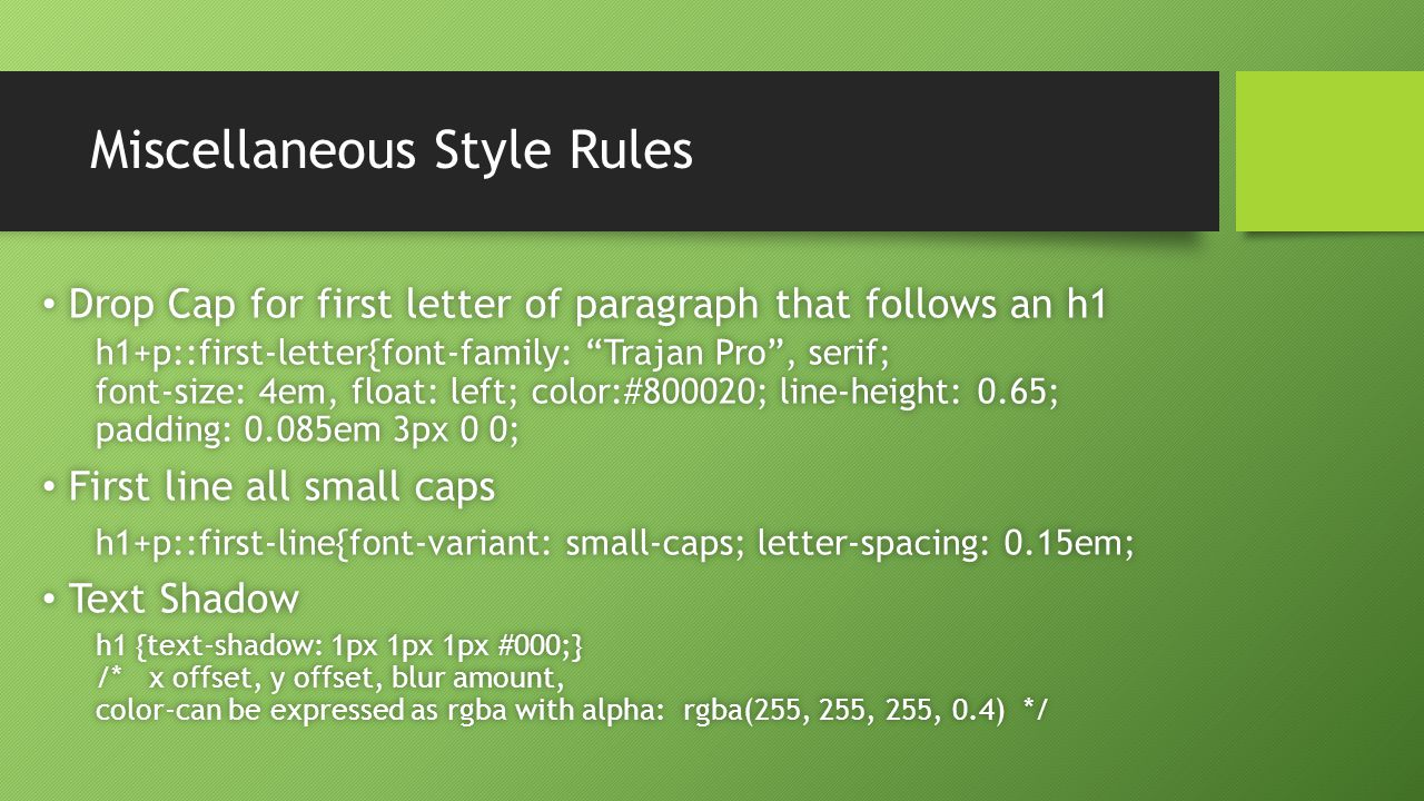 Miscellaneous Style Rules Drop Cap for first letter of paragraph that follows an h1 Drop Cap for first letter of paragraph that follows an h1 h1+p::first-letter{font-family: Trajan Pro , serif; font-size: 4em, float: left; color:#800020; line-height: 0.65; padding: 0.085em 3px 0 0; First line all small caps First line all small caps h1+p::first-line{font-variant: small-caps; letter-spacing: 0.15em;h1+p::first-line{font-variant: small-caps; letter-spacing: 0.15em; Text Shadow Text Shadow h1 {text-shadow: 1px 1px 1px #000;} /* x offset, y offset, blur amount, color-can be expressed as rgba with alpha: rgba(255, 255, 255, 0.4) */