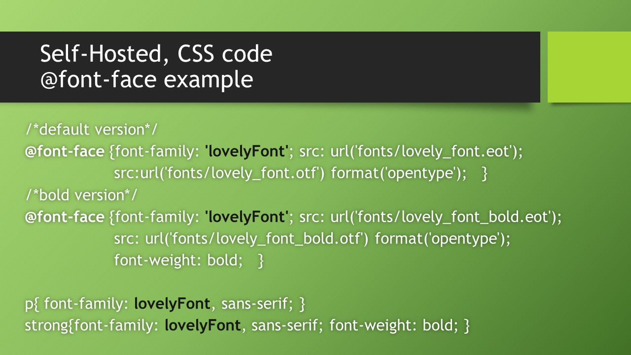 Self-Hosted, CSS code @font-face example /*default version*//*default version*/ @font-face {font-family: ; src: url( fonts/lovely_font.eot );@font-face {font-family: lovelyFont ; src: url( fonts/lovely_font.eot ); src:url( fonts/lovely_font.otf ) format( opentype ); }src:url( fonts/lovely_font.otf ) format( opentype ); } /*bold version*//*bold version*/ @font-face {font-family: ; src: url( fonts/lovely_font_bold.eot );@font-face {font-family: lovelyFont ; src: url( fonts/lovely_font_bold.eot ); src: url( fonts/lovely_font_bold.otf ) format( opentype );src: url( fonts/lovely_font_bold.otf ) format( opentype ); font-weight: bold; }font-weight: bold; } p{ font-family:, sans-serif; }p{ font-family: lovelyFont, sans-serif; } strong{font-family:, sans-serif; font-weight: bold; }strong{font-family: lovelyFont, sans-serif; font-weight: bold; }
