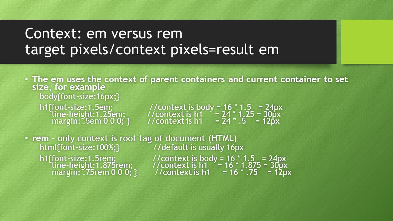 Context: em versus rem target pixels/context pixels=result em The em uses the context of parent containers and current container to set size, for example The em uses the context of parent containers and current container to set size, for examplebody{font-size:16px;} h1{font-size:1.5em; //context is body = 16 * 1.5 = 24px line-height:1.25em; //context is h1 = 24 * 1.25 = 30px margin:.5em 0 0 0; } //context is h1 = 24 *.5 = 12px h1{font-size:1.5em; //context is body = 16 * 1.5 = 24px line-height:1.25em; //context is h1 = 24 * 1.25 = 30px margin:.5em 0 0 0; } //context is h1 = 24 *.5 = 12px rem – only context is root tag of document (HTML) rem – only context is root tag of document (HTML) html{font-size:100%;} //default is usually 16pxhtml{font-size:100%;} //default is usually 16px h1{font-size:1.5rem; //context is body = 16 * 1.5 = 24px line-height:1.875rem; //context is h1 = 16 * 1.875 = 30px margin:.75rem 0 0 0; } //context is h1 = 16 *.75 = 12px h1{font-size:1.5rem; //context is body = 16 * 1.5 = 24px line-height:1.875rem; //context is h1 = 16 * 1.875 = 30px margin:.75rem 0 0 0; } //context is h1 = 16 *.75 = 12px