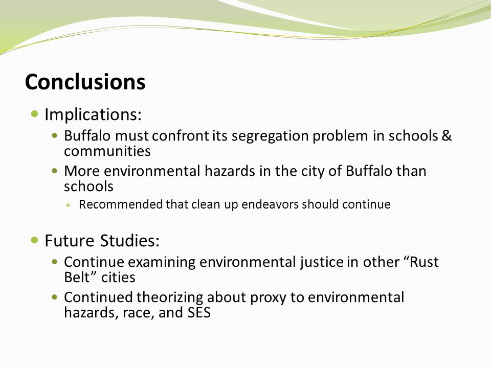 Conclusions Implications: Buffalo must confront its segregation problem in schools & communities More environmental hazards in the city of Buffalo than schools Recommended that clean up endeavors should continue Future Studies: Continue examining environmental justice in other Rust Belt cities Continued theorizing about proxy to environmental hazards, race, and SES