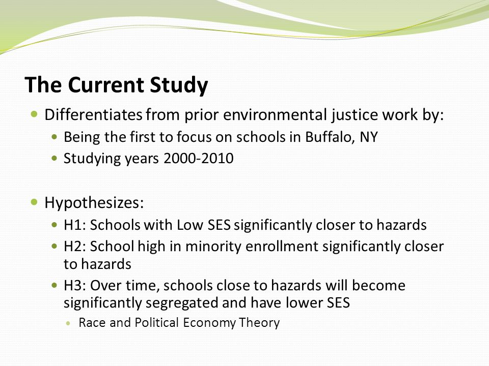 The Current Study Differentiates from prior environmental justice work by: Being the first to focus on schools in Buffalo, NY Studying years 2000-2010 Hypothesizes: H1: Schools with Low SES significantly closer to hazards H2: School high in minority enrollment significantly closer to hazards H3: Over time, schools close to hazards will become significantly segregated and have lower SES Race and Political Economy Theory