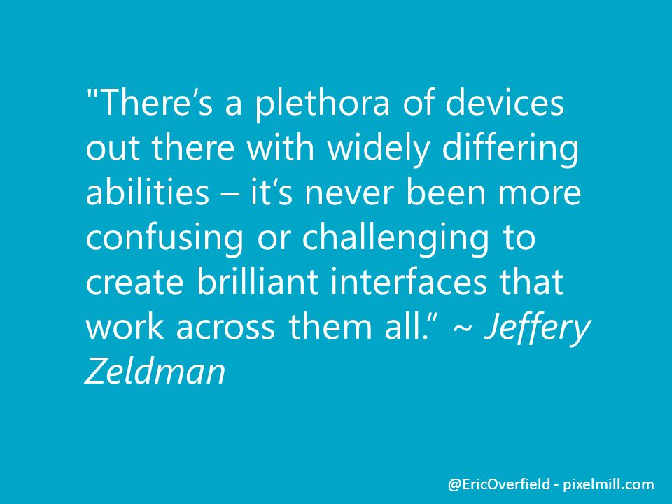 There's a plethora of devices out there with widely differing abilities – it's never been more confusing or challenging to create brilliant interfaces that work across them all. ~ Jeffery Zeldman @EricOverfield - pixelmill.com