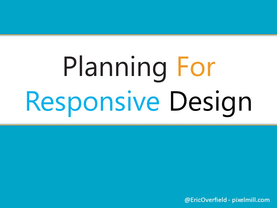 Planning For Responsive Design @EricOverfield - pixelmill.com